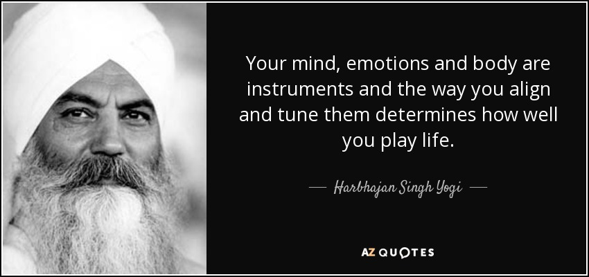Your mind, emotions and body are instruments and the way you align and tune them determines how well you play life. - Harbhajan Singh Yogi