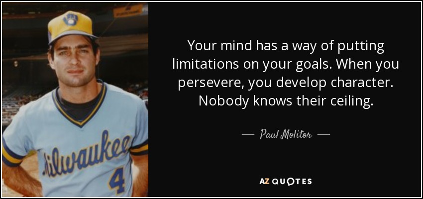 Your mind has a way of putting limitations on your goals. When you persevere, you develop character. Nobody knows their ceiling. - Paul Molitor