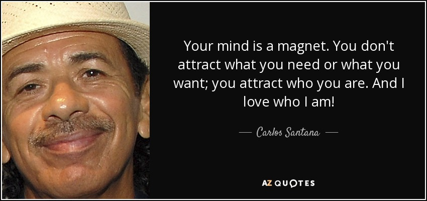 Your mind is a magnet. You don't attract what you need or what you want; you attract who you are. And I love who I am! - Carlos Santana