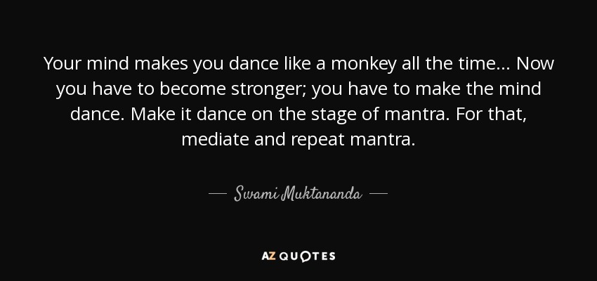 Your mind makes you dance like a monkey all the time... Now you have to become stronger; you have to make the mind dance. Make it dance on the stage of mantra. For that, mediate and repeat mantra. - Swami Muktananda