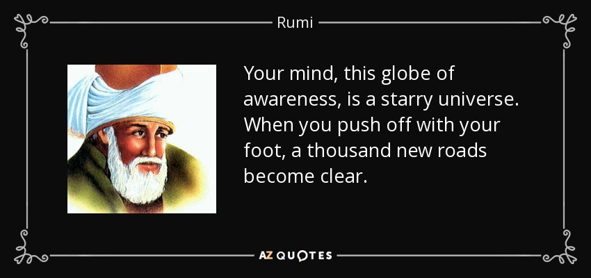 Your mind, this globe of awareness, is a starry universe. When you push off with your foot, a thousand new roads become clear. - Rumi