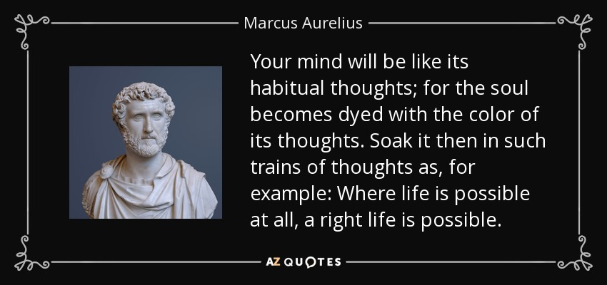 Your mind will be like its habitual thoughts; for the soul becomes dyed with the color of its thoughts. Soak it then in such trains of thoughts as, for example: Where life is possible at all, a right life is possible. - Marcus Aurelius