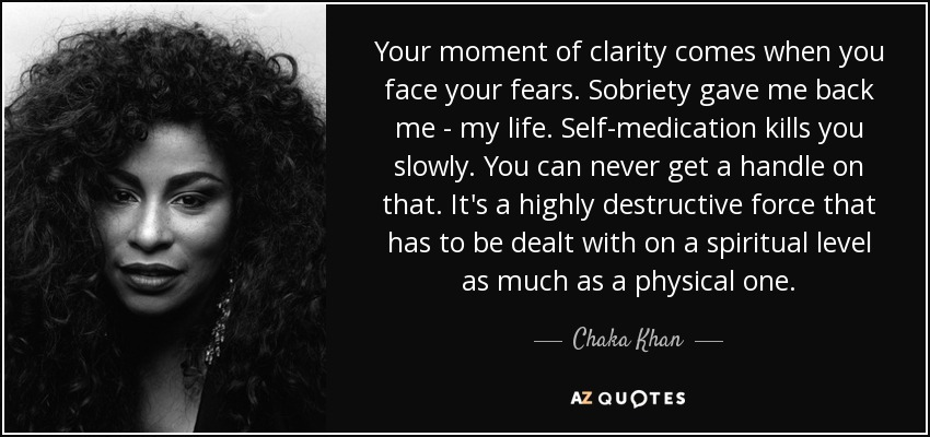 Your moment of clarity comes when you face your fears. Sobriety gave me back me - my life. Self-medication kills you slowly. You can never get a handle on that. It's a highly destructive force that has to be dealt with on a spiritual level as much as a physical one. - Chaka Khan