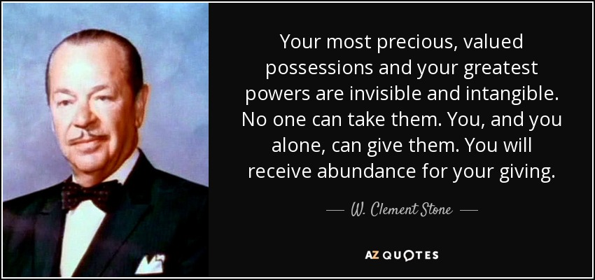 Your most precious, valued possessions and your greatest powers are invisible and intangible. No one can take them. You, and you alone, can give them. You will receive abundance for your giving. - W. Clement Stone