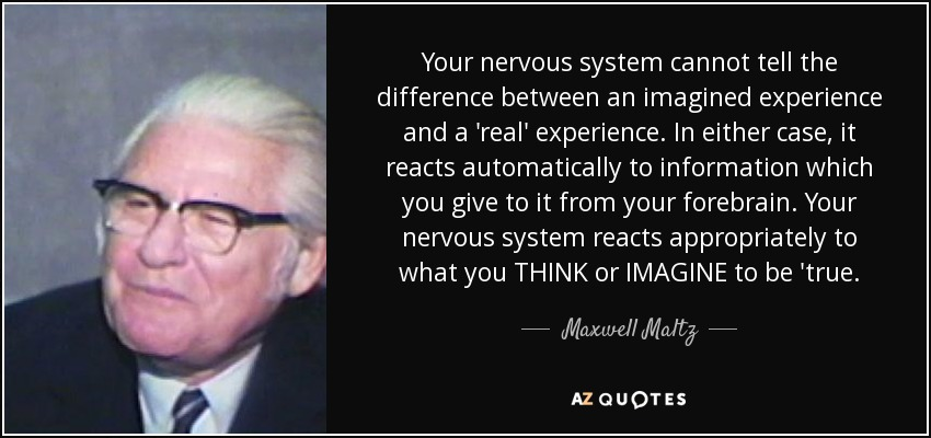 Your nervous system cannot tell the difference between an imagined experience and a 'real' experience. In either case, it reacts automatically to information which you give to it from your forebrain. Your nervous system reacts appropriately to what you THINK or IMAGINE to be 'true. - Maxwell Maltz