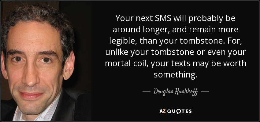 Your next SMS will probably be around longer, and remain more legible, than your tombstone. For, unlike your tombstone or even your mortal coil, your texts may be worth something. - Douglas Rushkoff