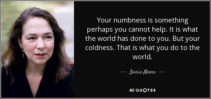 Your numbness is something perhaps you cannot help. It is what the world has done to you. But your coldness. That is what you do to the world. - Lorrie Moore