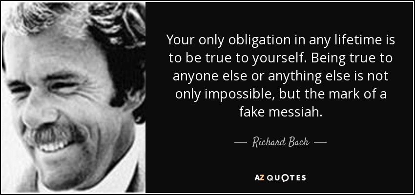Your only obligation in any lifetime is to be true to yourself. Being true to anyone else or anything else is not only impossible, but the mark of a fake messiah. - Richard Bach