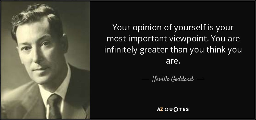 Your opinion of yourself is your most important viewpoint. You are infinitely greater than you think you are. - Neville Goddard