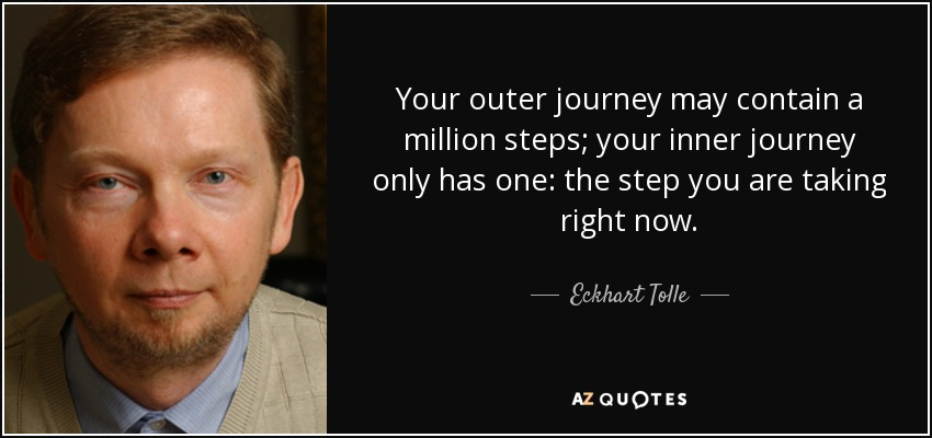 Your outer journey may contain a million steps; your inner journey only has one: the step you are taking right now. - Eckhart Tolle
