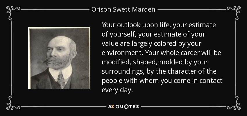 Your outlook upon life, your estimate of yourself, your estimate of your value are largely colored by your environment. Your whole career will be modified, shaped, molded by your surroundings, by the character of the people with whom you come in contact every day. - Orison Swett Marden