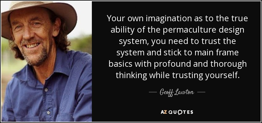 Your own imagination as to the true ability of the permaculture design system, you need to trust the system and stick to main frame basics with profound and thorough thinking while trusting yourself. - Geoff Lawton