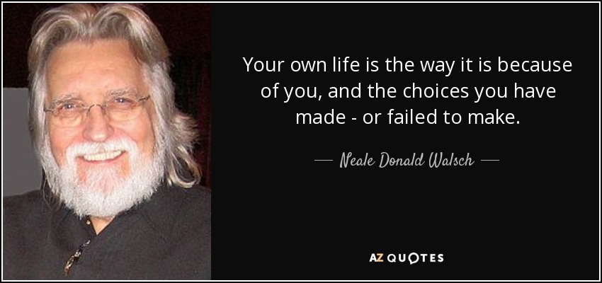 Your own life is the way it is because of you, and the choices you have made - or failed to make. - Neale Donald Walsch
