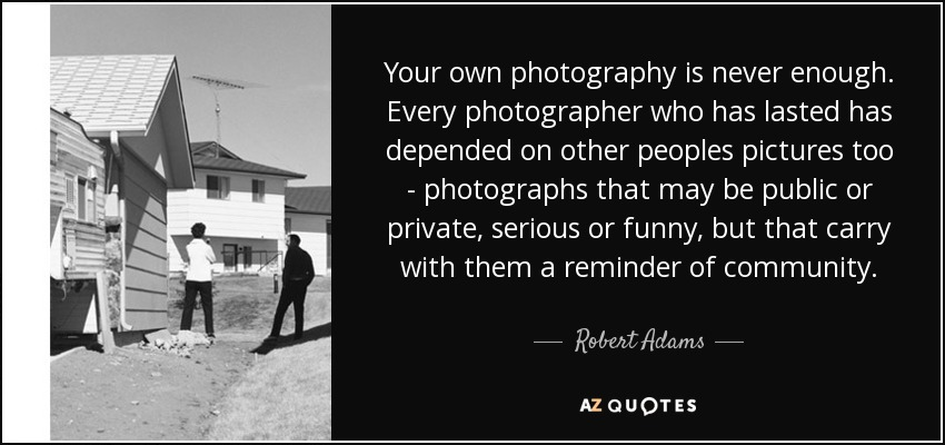 Your own photography is never enough. Every photographer who has lasted has depended on other peoples pictures too - photographs that may be public or private, serious or funny, but that carry with them a reminder of community. - Robert Adams