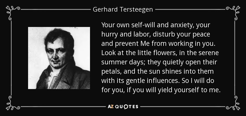 Your own self-will and anxiety, your hurry and labor, disturb your peace and prevent Me from working in you. Look at the little flowers, in the serene summer days; they quietly open their petals, and the sun shines into them with its gentle influences. So I will do for you, if you will yield yourself to me. - Gerhard Tersteegen