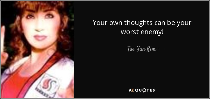 Your own thoughts can be your worst enemy! - Tae Yun Kim