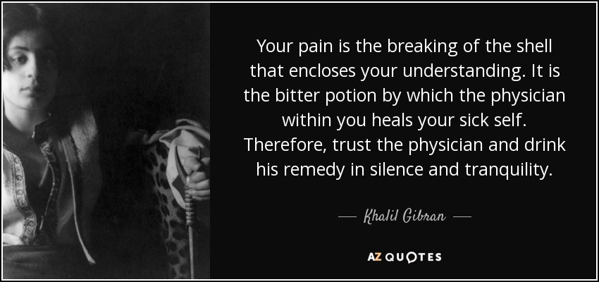 Your pain is the breaking of the shell that encloses your understanding. It is the bitter potion by which the physician within you heals your sick self. Therefore, trust the physician and drink his remedy in silence and tranquility. - Khalil Gibran