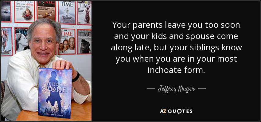 Your parents leave you too soon and your kids and spouse come along late, but your siblings know you when you are in your most inchoate form. - Jeffrey Kluger