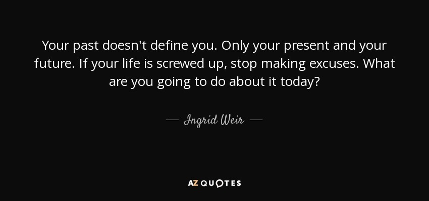 Ingrid Weir Quote Your Past Doesnt Define You Only Your Present