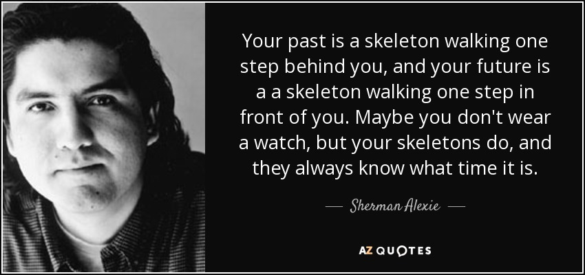 Your past is a skeleton walking one step behind you, and your future is a a skeleton walking one step in front of you. Maybe you don't wear a watch, but your skeletons do, and they always know what time it is. - Sherman Alexie