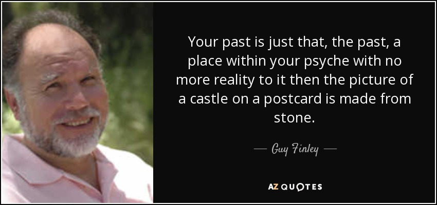 Your past is just that, the past, a place within your psyche with no more reality to it then the picture of a castle on a postcard is made from stone. - Guy Finley