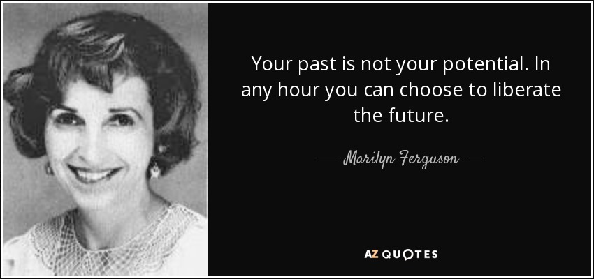 Your past is not your potential. In any hour you can choose to liberate the future. - Marilyn Ferguson