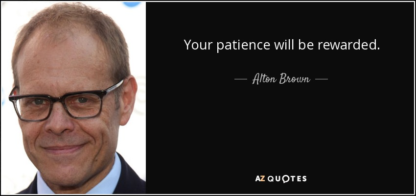 Your patience will be rewarded. - Alton Brown