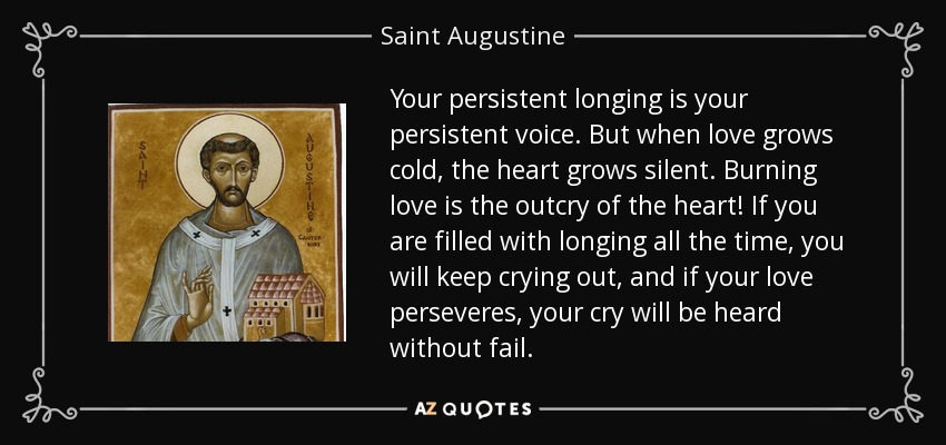 Your persistent longing is your persistent voice. But when love grows cold, the heart grows silent. Burning love is the outcry of the heart! If you are filled with longing all the time, you will keep crying out, and if your love perseveres, your cry will be heard without fail. - Saint Augustine