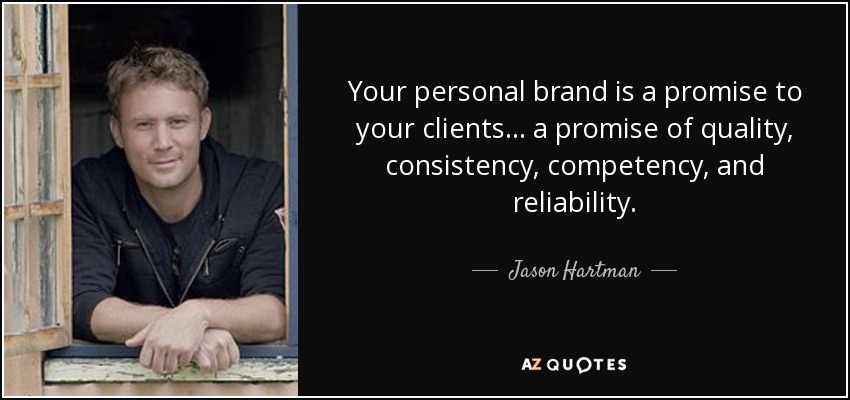 Your personal brand is a promise to your clients... a promise of quality, consistency, competency, and reliability. - Jason Hartman