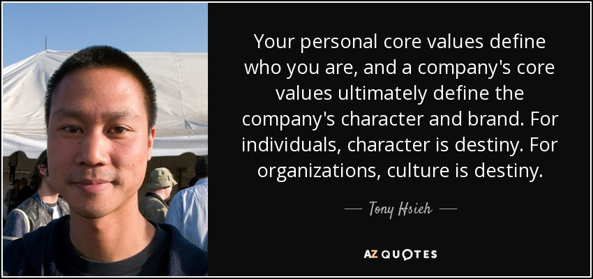 Your personal core values define who you are, and a company's core values ultimately define the company's character and brand. For individuals, character is destiny. For organizations, culture is destiny. - Tony Hsieh