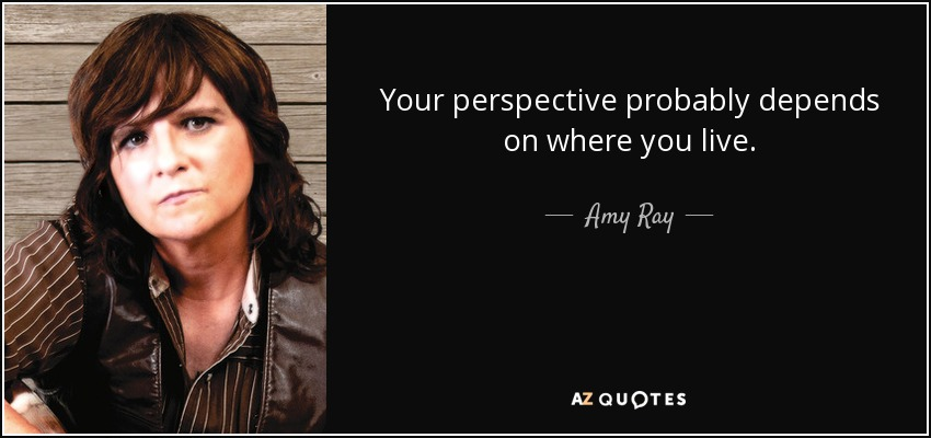 Your perspective probably depends on where you live. - Amy Ray
