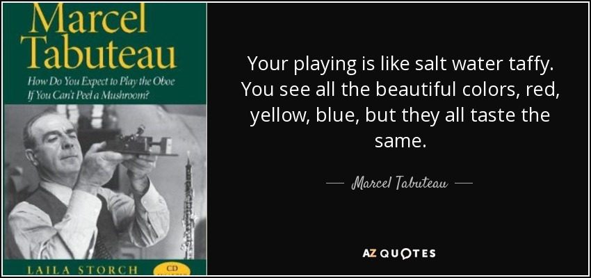 Your playing is like salt water taffy. You see all the beautiful colors, red, yellow, blue, but they all taste the same. - Marcel Tabuteau