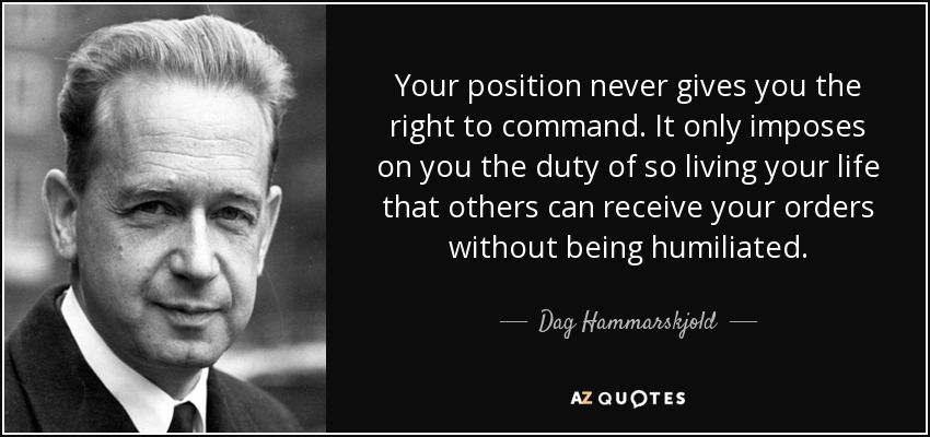 Your position never gives you the right to command. It only imposes on you the duty of so living your life that others can receive your orders without being humiliated. - Dag Hammarskjold