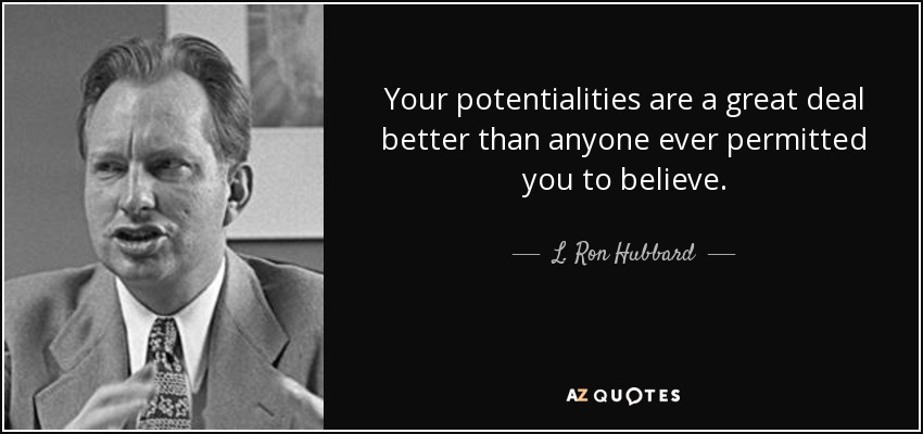 Your potentialities are a great deal better than anyone ever permitted you to believe. - L. Ron Hubbard