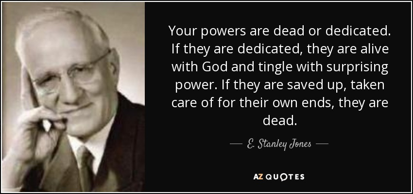 Your powers are dead or dedicated. If they are dedicated, they are alive with God and tingle with surprising power. If they are saved up, taken care of for their own ends, they are dead. - E. Stanley Jones