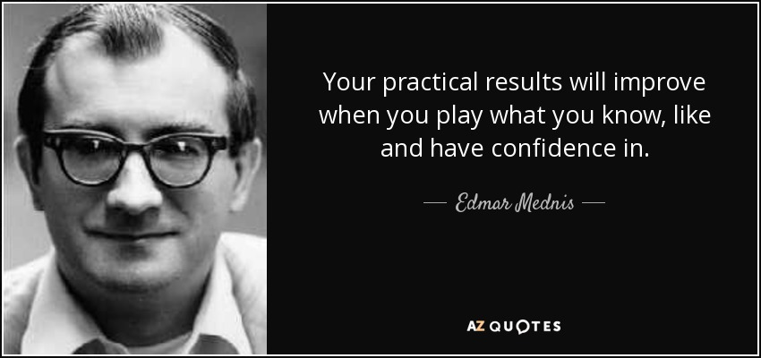 Your practical results will improve when you play what you know, like and have confidence in. - Edmar Mednis