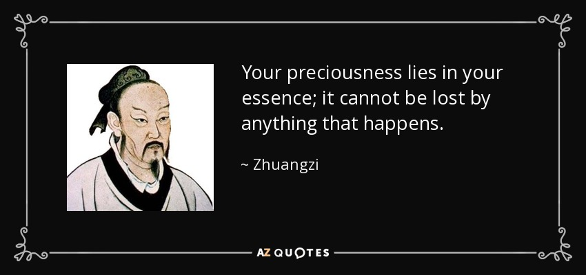 Your preciousness lies in your essence; it cannot be lost by anything that happens. - Zhuangzi
