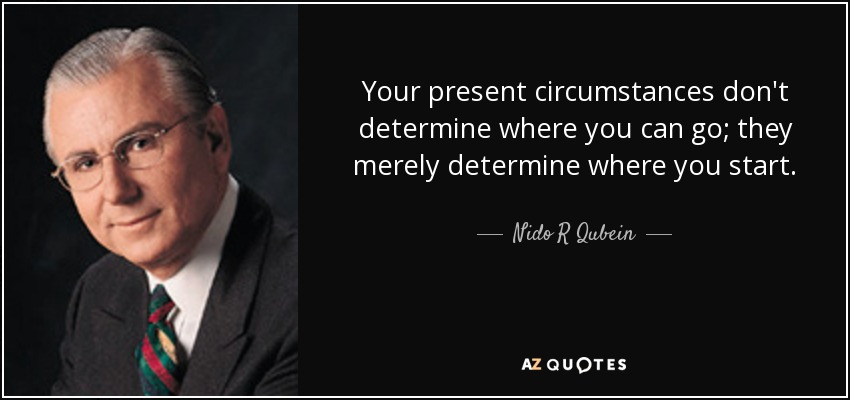 Your present circumstances don't determine where you can go; they merely determine where you start. - Nido R Qubein