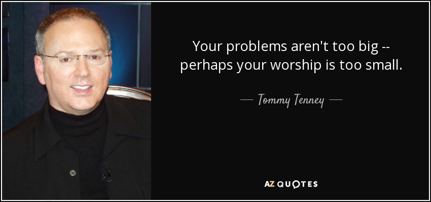 Your problems aren't too big -- perhaps your worship is too small. - Tommy Tenney