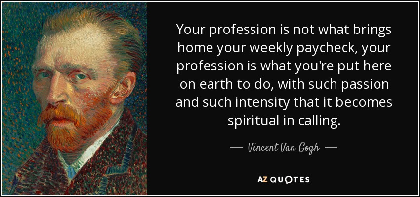 Your profession is not what brings home your weekly paycheck, your profession is what you're put here on earth to do, with such passion and such intensity that it becomes spiritual in calling. - Vincent Van Gogh