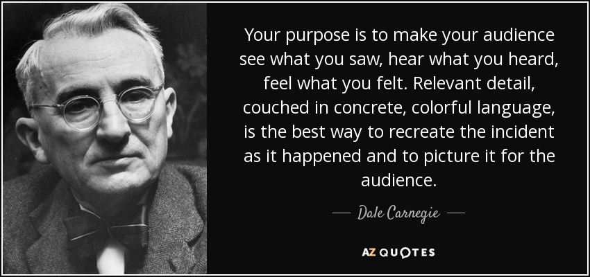 Your purpose is to make your audience see what you saw, hear what you heard, feel what you felt. Relevant detail, couched in concrete, colorful language, is the best way to recreate the incident as it happened and to picture it for the audience. - Dale Carnegie