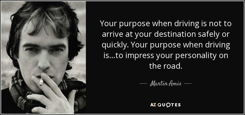 Your purpose when driving is not to arrive at your destination safely or quickly. Your purpose when driving is...to impress your personality on the road. - Martin Amis