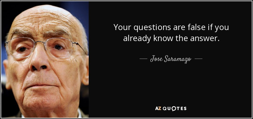Your questions are false if you already know the answer. - Jose Saramago