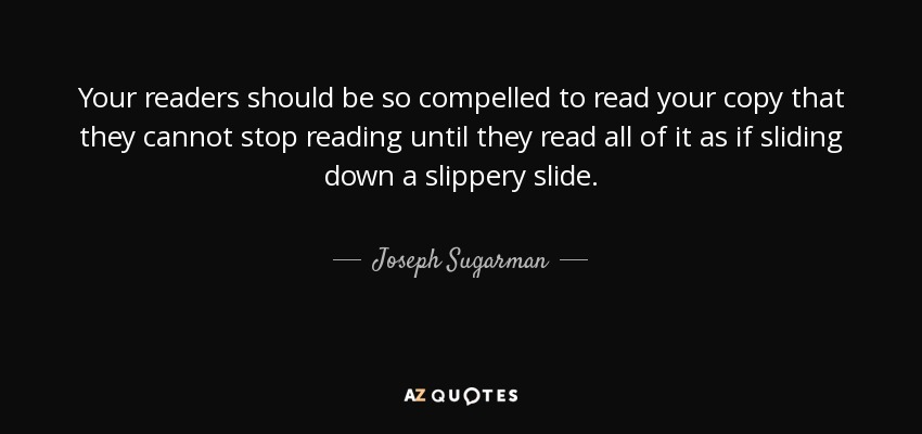 Your readers should be so compelled to read your copy that they cannot stop reading until they read all of it as if sliding down a slippery slide. - Joseph Sugarman