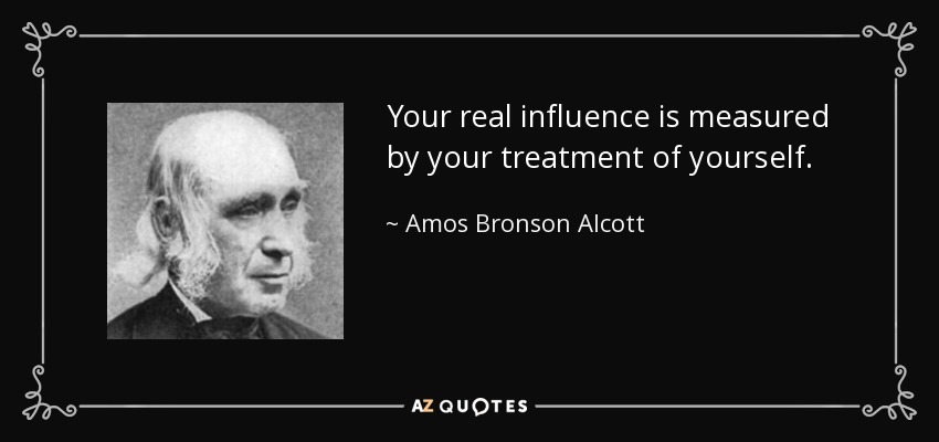 Your real influence is measured by your treatment of yourself. - Amos Bronson Alcott