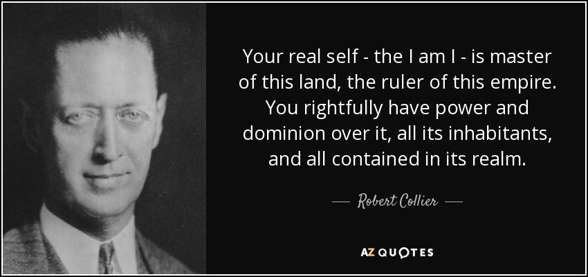 Your real self - the I am I - is master of this land, the ruler of this empire. You rightfully have power and dominion over it, all its inhabitants, and all contained in its realm. - Robert Collier