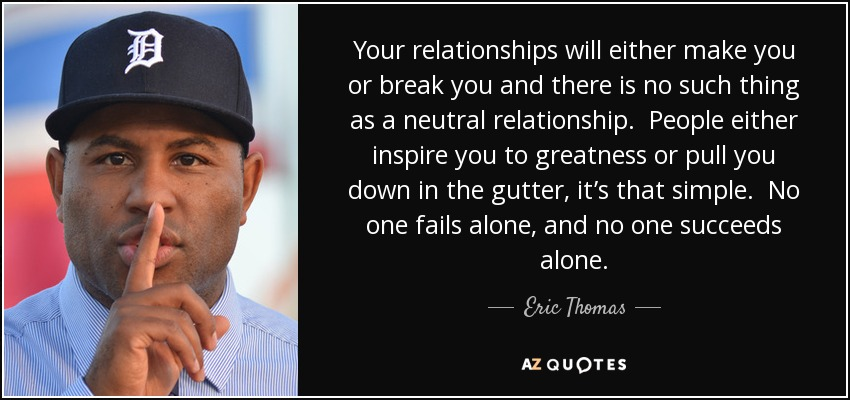 Your relationships will either make you or break you and there is no such thing as a neutral relationship. People either inspire you to greatness or pull you down in the gutter, it's that simple. No one fails alone, and no one succeeds alone. - Eric Thomas