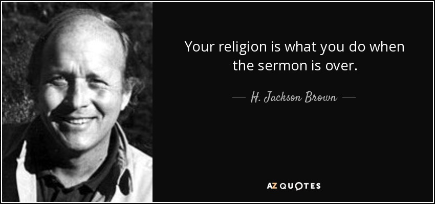 Your religion is what you do when the sermon is over. - H. Jackson Brown, Jr.