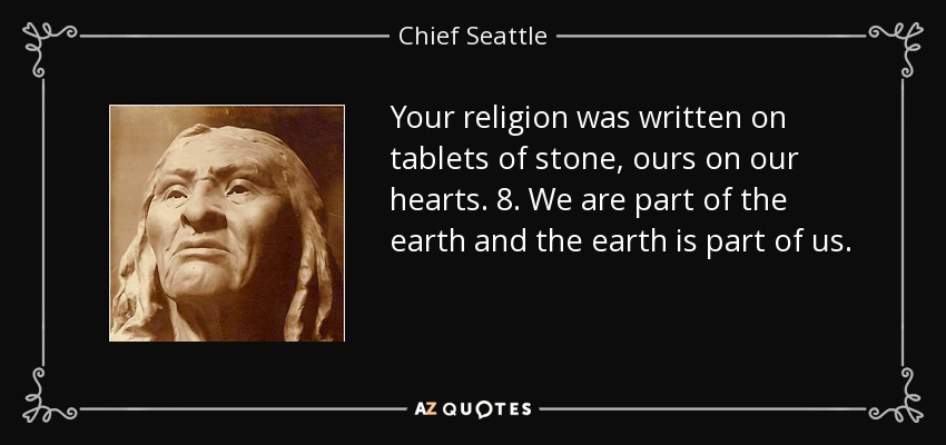 Your religion was written on tablets of stone, ours on our hearts. 8. We are part of the earth and the earth is part of us. - Chief Seattle