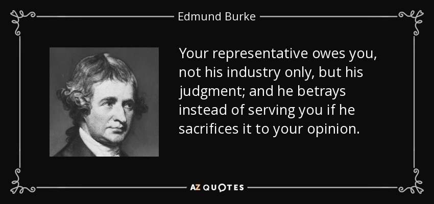 Your representative owes you, not his industry only, but his judgment; and he betrays instead of serving you if he sacrifices it to your opinion. - Edmund Burke